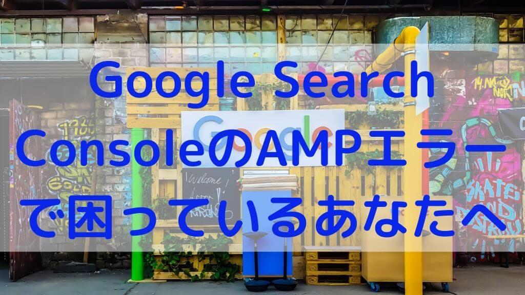 Google Search ConsoleのAMPエラーで困っているあなたへ